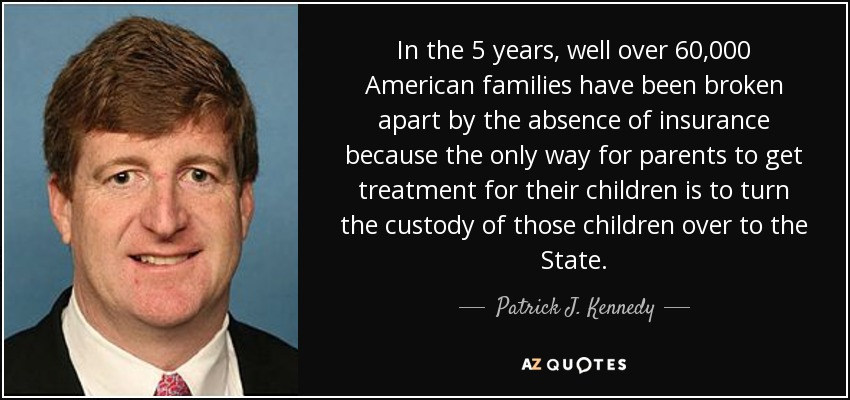 In the 5 years, well over 60,000 American families have been broken apart by the absence of insurance because the only way for parents to get treatment for their children is to turn the custody of those children over to the State. - Patrick J. Kennedy