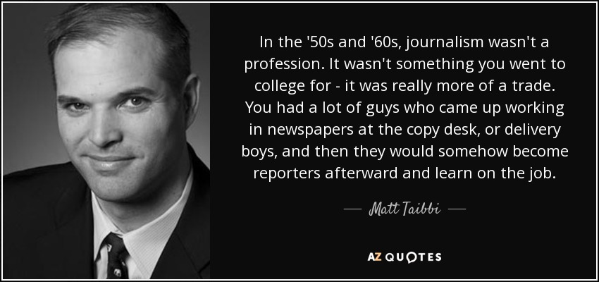 In the '50s and '60s, journalism wasn't a profession. It wasn't something you went to college for - it was really more of a trade. You had a lot of guys who came up working in newspapers at the copy desk, or delivery boys, and then they would somehow become reporters afterward and learn on the job. - Matt Taibbi