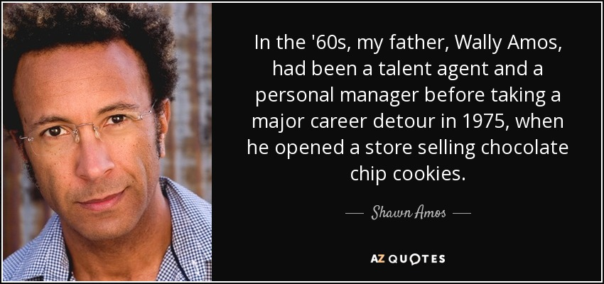 In the '60s, my father, Wally Amos, had been a talent agent and a personal manager before taking a major career detour in 1975, when he opened a store selling chocolate chip cookies. - Shawn Amos