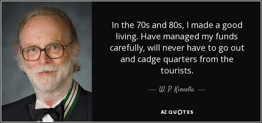 In the 70s and 80s, I made a good living. Have managed my funds carefully, will never have to go out and cadge quarters from the tourists. - W. P. Kinsella