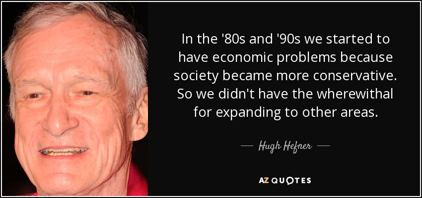 In the '80s and '90s we started to have economic problems because society became more conservative. So we didn't have the wherewithal for expanding to other areas. - Hugh Hefner