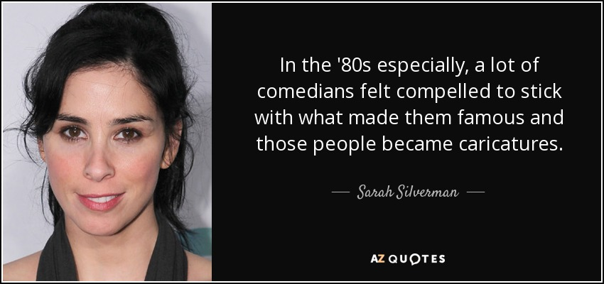 In the '80s especially, a lot of comedians felt compelled to stick with what made them famous and those people became caricatures. - Sarah Silverman