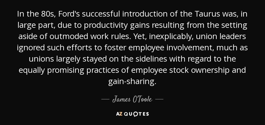In the 80s, Ford's successful introduction of the Taurus was, in large part, due to productivity gains resulting from the setting aside of outmoded work rules. Yet, inexplicably, union leaders ignored such efforts to foster employee involvement, much as unions largely stayed on the sidelines with regard to the equally promising practices of employee stock ownership and gain-sharing. - James O'Toole