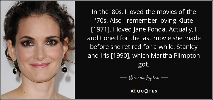 In the '80s, I loved the movies of the '70s. Also I remember loving Klute [1971]. I loved Jane Fonda. Actually, I auditioned for the last movie she made before she retired for a while, Stanley and Iris [1990], which Martha Plimpton got. - Winona Ryder
