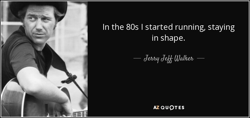 In the 80s I started running, staying in shape. - Jerry Jeff Walker