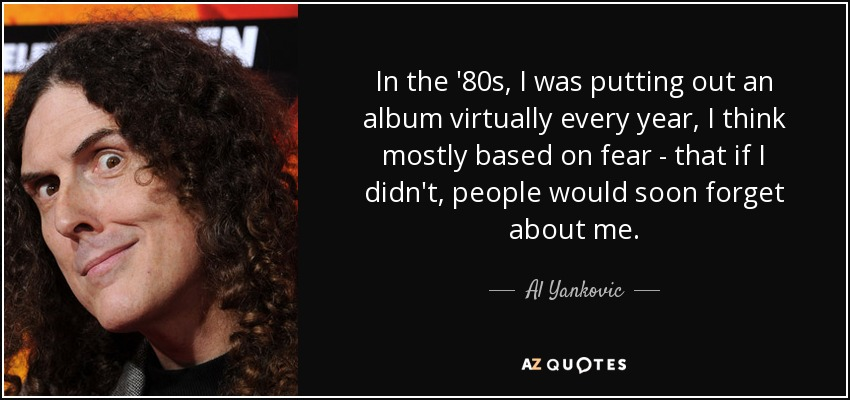 In the '80s, I was putting out an album virtually every year, I think mostly based on fear - that if I didn't, people would soon forget about me. - Al Yankovic