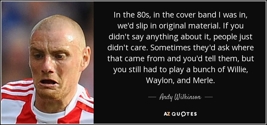 In the 80s, in the cover band I was in, we'd slip in original material. If you didn't say anything about it, people just didn't care. Sometimes they'd ask where that came from and you'd tell them, but you still had to play a bunch of Willie, Waylon, and Merle. - Andy Wilkinson