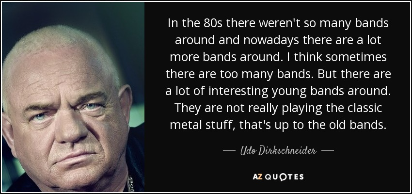 In the 80s there weren't so many bands around and nowadays there are a lot more bands around. I think sometimes there are too many bands. But there are a lot of interesting young bands around. They are not really playing the classic metal stuff, that's up to the old bands. - Udo Dirkschneider