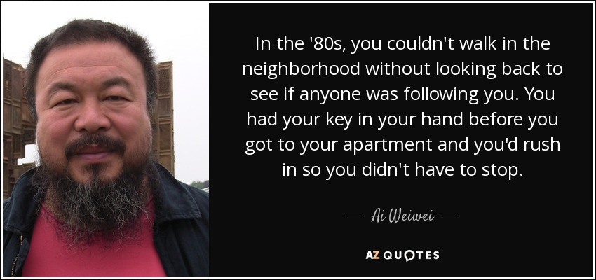 In the '80s, you couldn't walk in the neighborhood without looking back to see if anyone was following you. You had your key in your hand before you got to your apartment and you'd rush in so you didn't have to stop. - Ai Weiwei