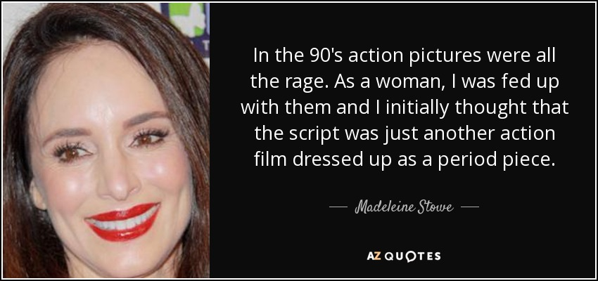 In the 90's action pictures were all the rage. As a woman, I was fed up with them and I initially thought that the script was just another action film dressed up as a period piece. - Madeleine Stowe