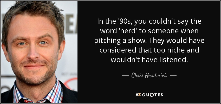 In the '90s, you couldn't say the word 'nerd' to someone when pitching a show. They would have considered that too niche and wouldn't have listened. - Chris Hardwick
