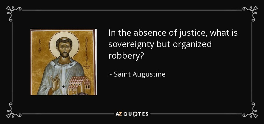 In the absence of justice, what is sovereignty but organized robbery? - Saint Augustine