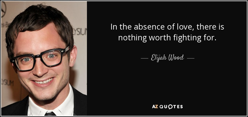In the absence of love, there is nothing worth fighting for. - Elijah Wood