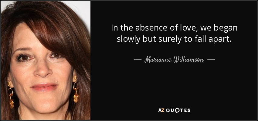 In the absence of love, we began slowly but surely to fall apart. - Marianne Williamson