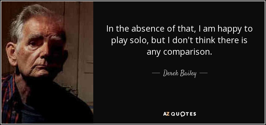 In the absence of that, I am happy to play solo, but I don't think there is any comparison. - Derek Bailey