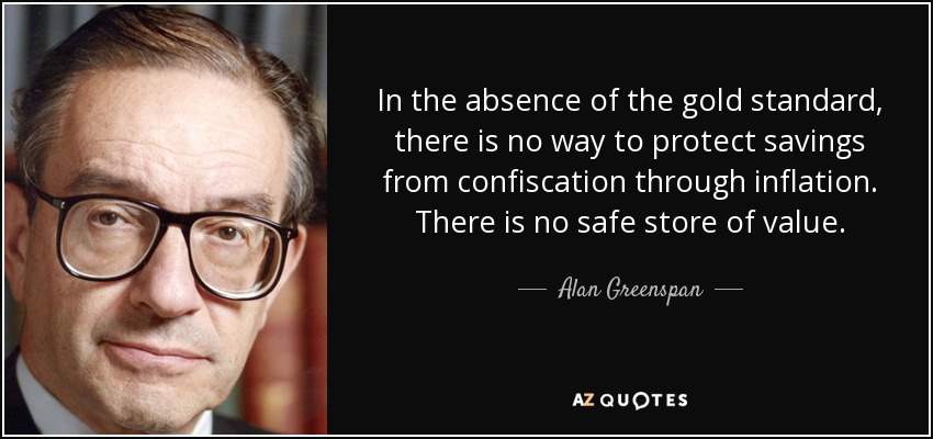 In the absence of the gold standard, there is no way to protect savings from confiscation through inflation. There is no safe store of value. - Alan Greenspan