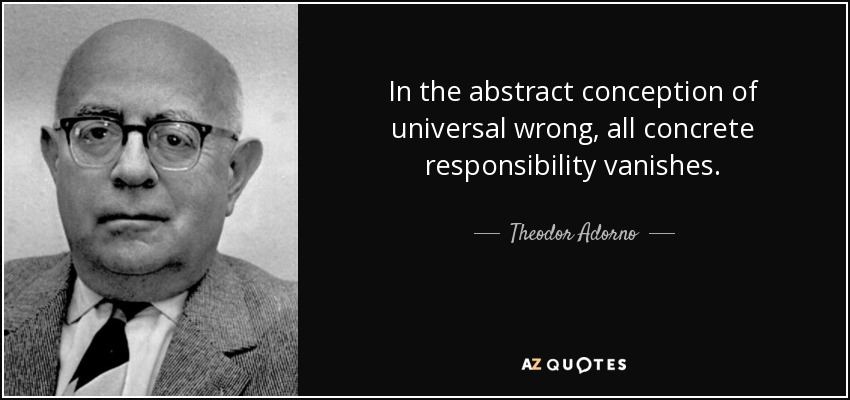 In the abstract conception of universal wrong, all concrete responsibility vanishes. - Theodor Adorno