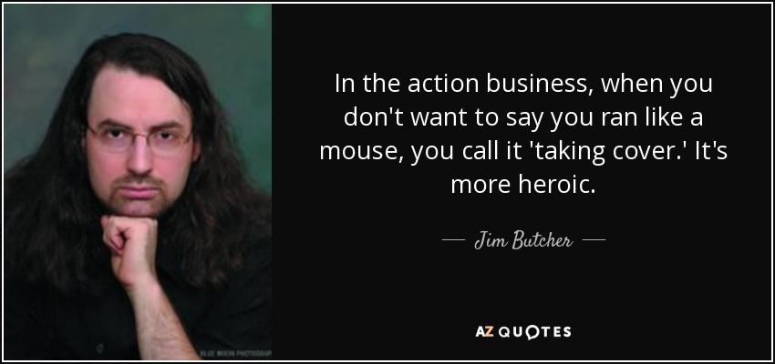 In the action business, when you don't want to say you ran like a mouse, you call it 'taking cover.' It's more heroic. - Jim Butcher