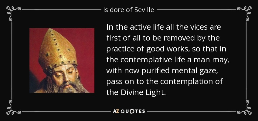 In the active life all the vices are first of all to be removed by the practice of good works, so that in the contemplative life a man may, with now purified mental gaze, pass on to the contemplation of the Divine Light. - Isidore of Seville