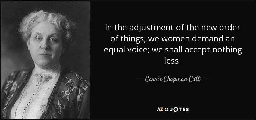 In the adjustment of the new order of things, we women demand an equal voice; we shall accept nothing less. - Carrie Chapman Catt