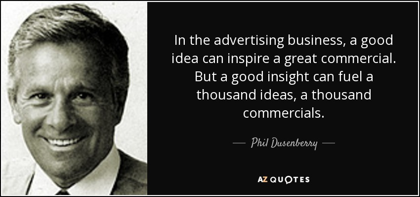 In the advertising business, a good idea can inspire a great commercial. But a good insight can fuel a thousand ideas, a thousand commercials. - Phil Dusenberry