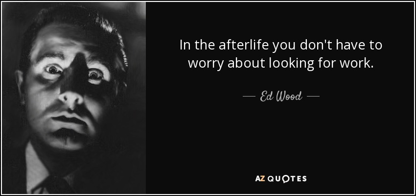 In the afterlife you don't have to worry about looking for work. - Ed Wood