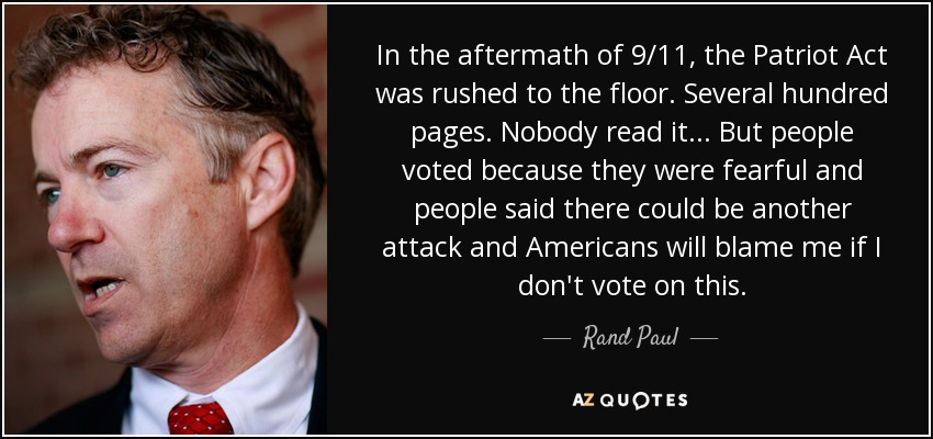 In the aftermath of 9/11, the Patriot Act was rushed to the floor. Several hundred pages. Nobody read it ... But people voted because they were fearful and people said there could be another attack and Americans will blame me if I don't vote on this. - Rand Paul