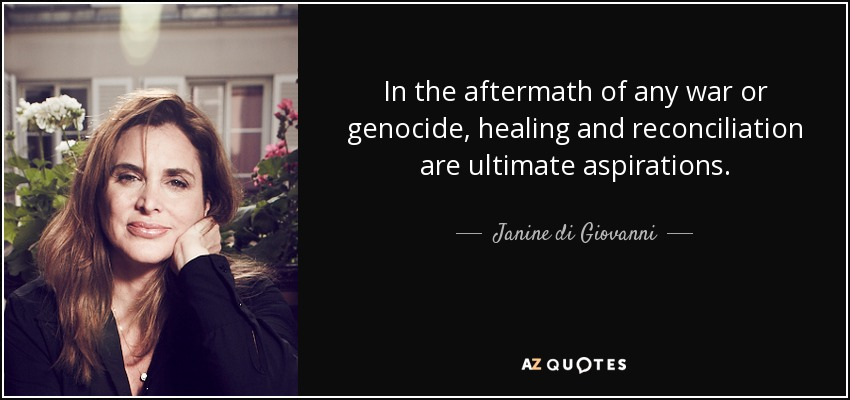 In the aftermath of any war or genocide, healing and reconciliation are ultimate aspirations. - Janine di Giovanni
