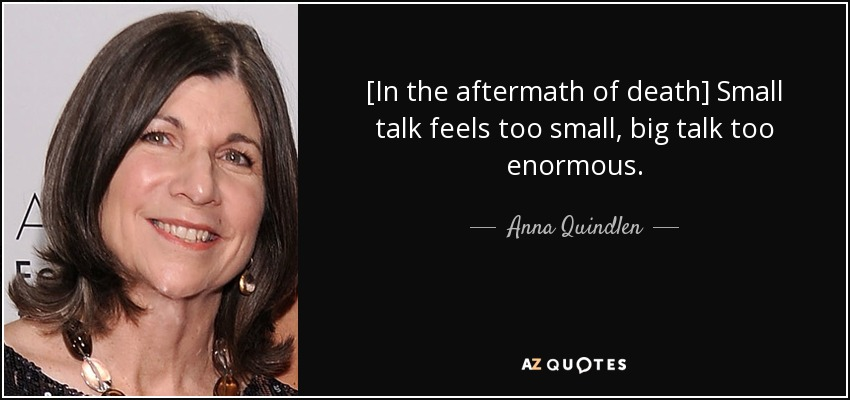 [In the aftermath of death] Small talk feels too small, big talk too enormous. - Anna Quindlen