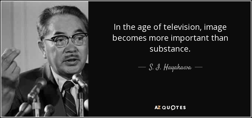 In the age of television, image becomes more important than substance. - S. I. Hayakawa