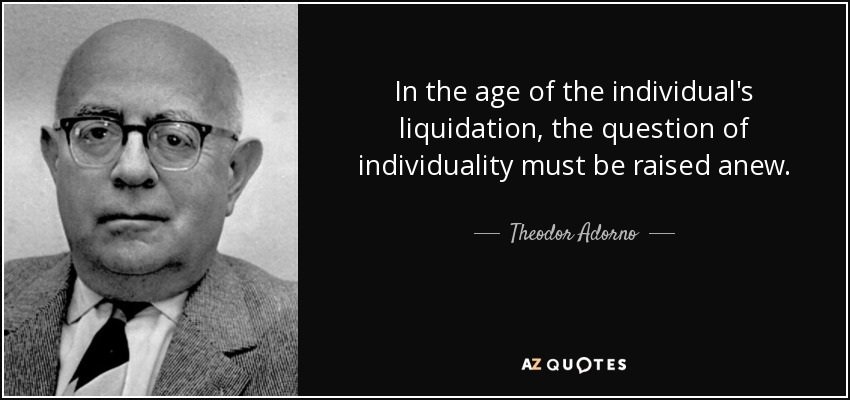 In the age of the individual's liquidation, the question of individuality must be raised anew. - Theodor Adorno