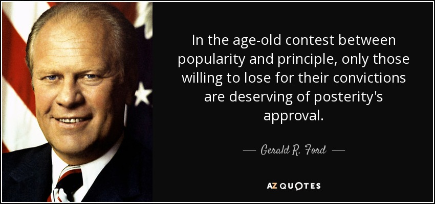 In the age-old contest between popularity and principle, only those willing to lose for their convictions are deserving of posterity's approval. - Gerald R. Ford