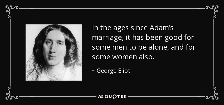 In the ages since Adam's marriage, it has been good for some men to be alone, and for some women also. - George Eliot