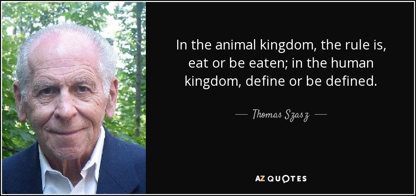 In the animal kingdom, the rule is, eat or be eaten; in the human kingdom, define or be defined. - Thomas Szasz