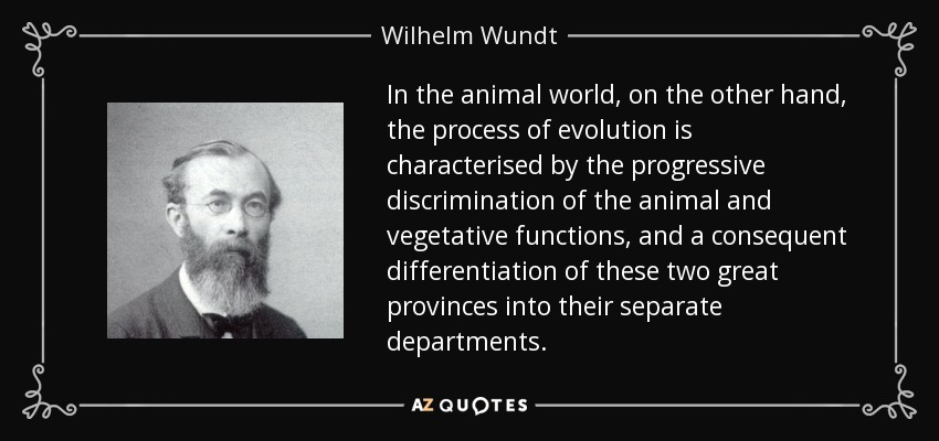 In the animal world, on the other hand, the process of evolution is characterised by the progressive discrimination of the animal and vegetative functions, and a consequent differentiation of these two great provinces into their separate departments. - Wilhelm Wundt