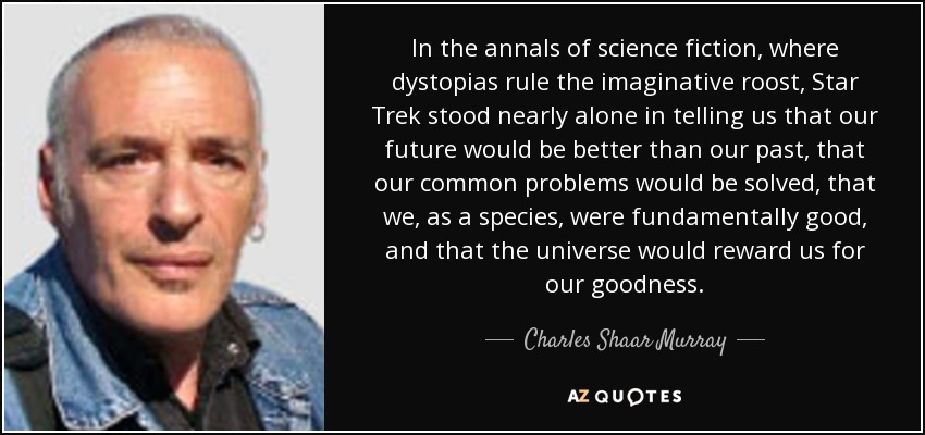 In the annals of science fiction, where dystopias rule the imaginative roost, Star Trek stood nearly alone in telling us that our future would be better than our past, that our common problems would be solved, that we, as a species, were fundamentally good, and that the universe would reward us for our goodness. - Charles Shaar Murray