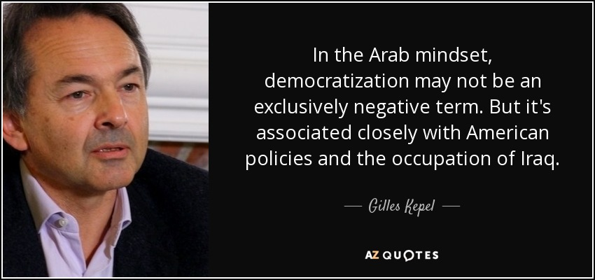 In the Arab mindset, democratization may not be an exclusively negative term. But it's associated closely with American policies and the occupation of Iraq. - Gilles Kepel