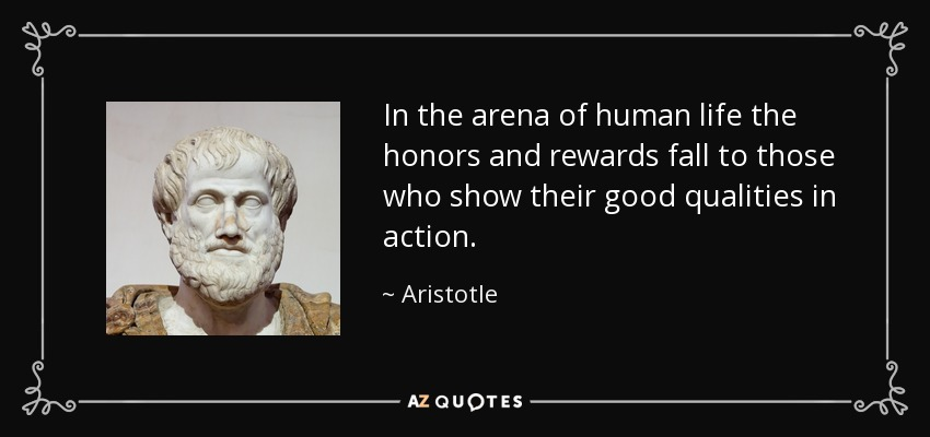 In the arena of human life the honors and rewards fall to those who show their good qualities in action. - Aristotle