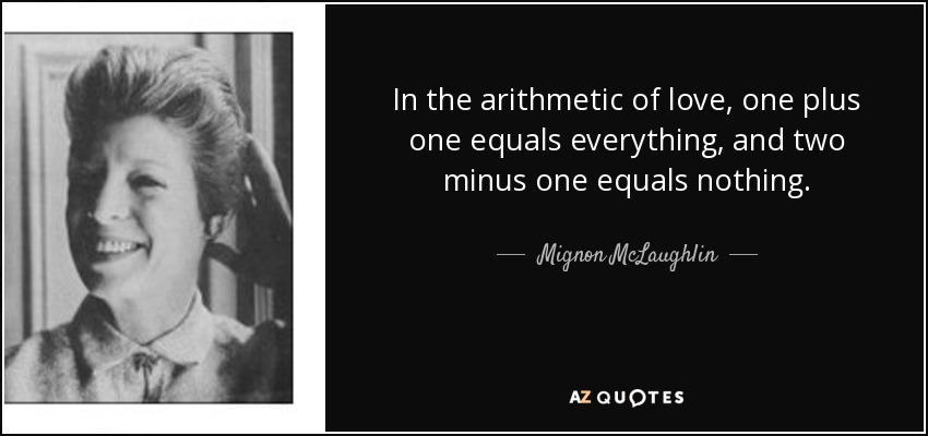 In the arithmetic of love, one plus one equals everything, and two minus one equals nothing. - Mignon McLaughlin