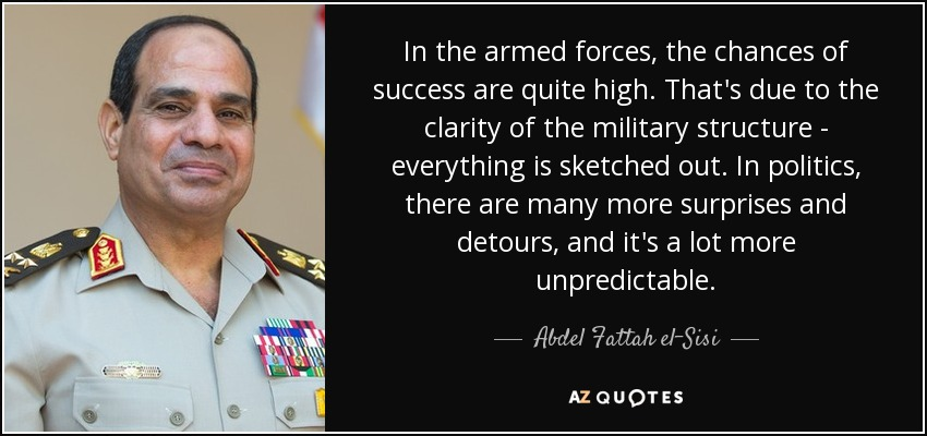 In the armed forces, the chances of success are quite high. That's due to the clarity of the military structure - everything is sketched out. In politics, there are many more surprises and detours, and it's a lot more unpredictable. - Abdel Fattah el-Sisi
