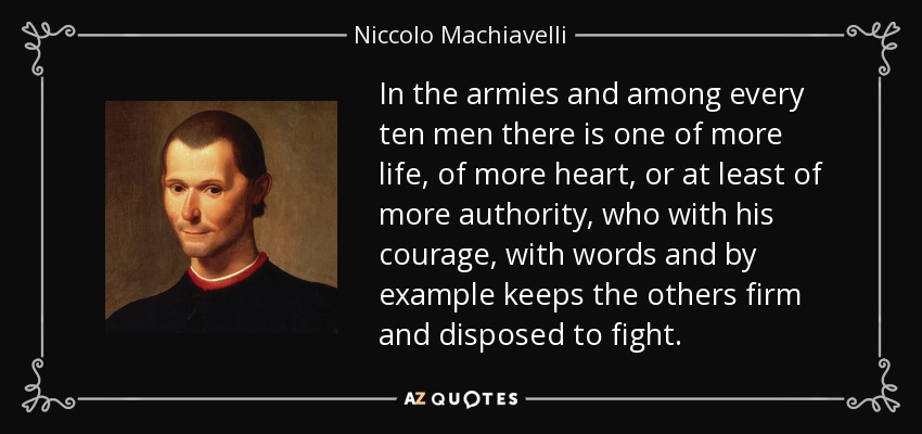 In the armies and among every ten men there is one of more life, of more heart, or at least of more authority, who with his courage, with words and by example keeps the others firm and disposed to fight. - Niccolo Machiavelli