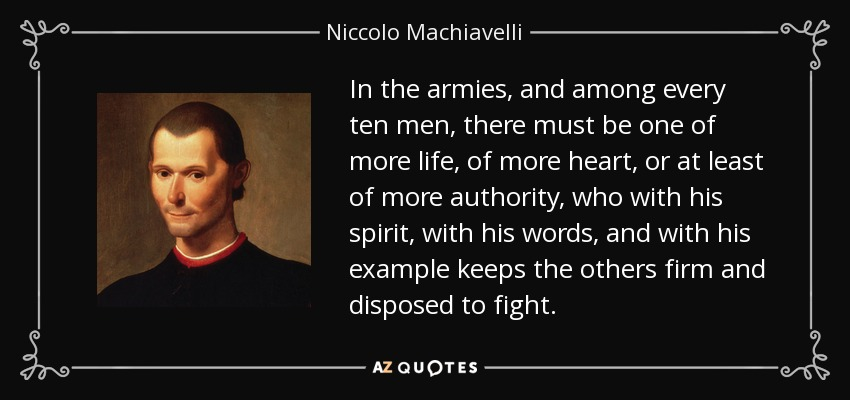 In the armies, and among every ten men, there must be one of more life, of more heart, or at least of more authority, who with his spirit, with his words, and with his example keeps the others firm and disposed to fight. - Niccolo Machiavelli