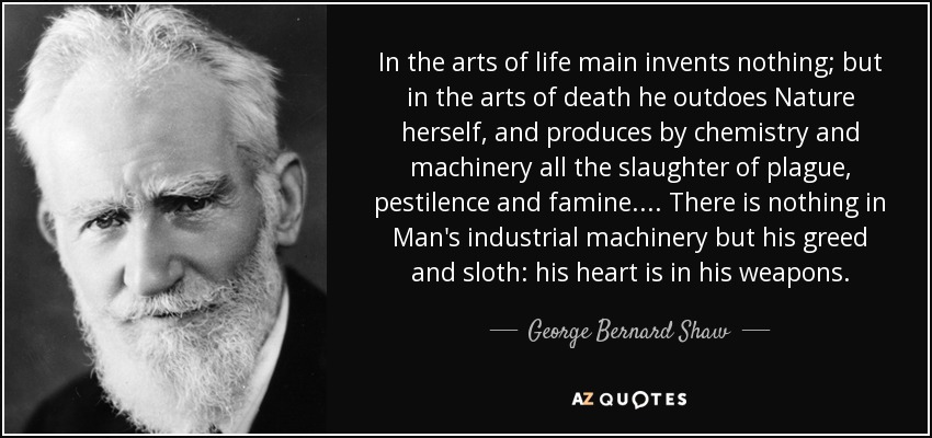 In the arts of life main invents nothing; but in the arts of death he outdoes Nature herself, and produces by chemistry and machinery all the slaughter of plague, pestilence and famine. ... There is nothing in Man's industrial machinery but his greed and sloth: his heart is in his weapons. - George Bernard Shaw