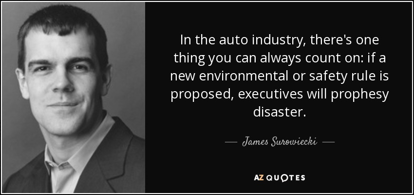 In the auto industry, there's one thing you can always count on: if a new environmental or safety rule is proposed, executives will prophesy disaster. - James Surowiecki