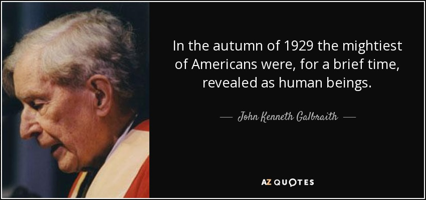 In the autumn of 1929 the mightiest of Americans were, for a brief time, revealed as human beings. - John Kenneth Galbraith