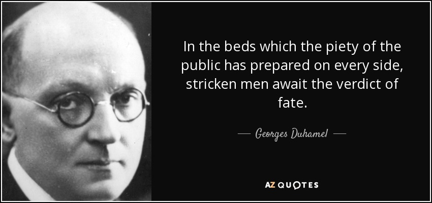 In the beds which the piety of the public has prepared on every side, stricken men await the verdict of fate. - Georges Duhamel