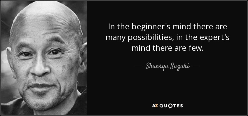 In the beginner's mind there are many possibilities, in the expert's mind there are few. - Shunryu Suzuki