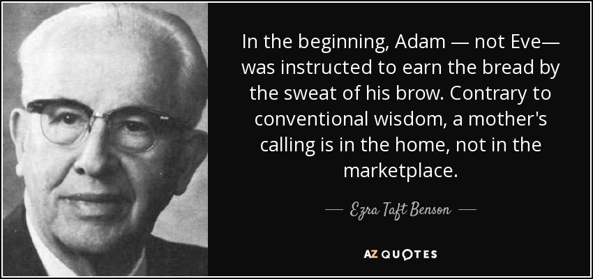 In the beginning, Adam — not Eve— was instructed to earn the bread by the sweat of his brow. Contrary to conventional wisdom, a mother's calling is in the home, not in the marketplace. - Ezra Taft Benson