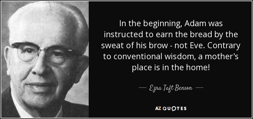In the beginning, Adam was instructed to earn the bread by the sweat of his brow - not Eve. Contrary to conventional wisdom, a mother's place is in the home! - Ezra Taft Benson