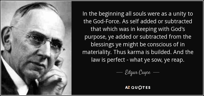 In the beginning all souls were as a unity to the God-Force. As self added or subtracted that which was in keeping with God's purpose, ye added or subtracted from the blessings ye might be conscious of in materiality. Thus karma is builded. And the law is perfect - what ye sow, ye reap. - Edgar Cayce